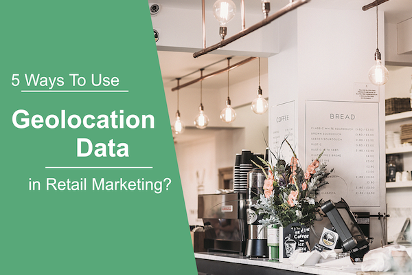 5 Ways to Use Geolocation Targeting Data in Retail Marketing