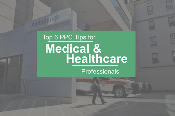 Top 6 PPC Tips for Medical & Healthcare Professionals