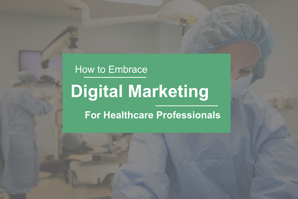 How to Embrace Digital Marketing for Healthcare Professionals